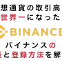 仮想通貨取引所「BINANCE」が仮想通貨の取引高世界一に!BINANCEの特長と口座開設の方法を解説します!